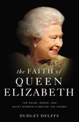 The Faith of Queen Elizabeth: The Poise, Grace, and Quiet Strength Behind the Crown - eBook