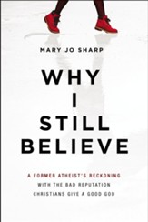 Why I Still Believe: A Former Atheist's Reckoning with the Bad Reputation Christians Give a Good God - eBook