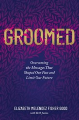 Groomed: Overcoming the Messages That Shaped Our Past and Limit Our Future - eBook