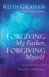 Forgiving My Father, Forgiving Myself: An Invitation to the Miracle of Forgiveness - eBook
