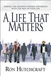 A Life That Matters: Making the Greatest Possible Difference with the Rest of Your Life - eBook