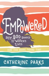 Empowered: How God Shaped 11 Women's Lives (And Can Shape Yours Too) - eBook