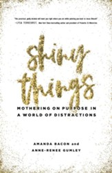 Shiny Things: Mothering on Purpose in a World of Distractions - eBook