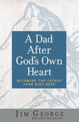 A Dad After God's Own Heart: Becoming the Father Your Kids Need - eBook