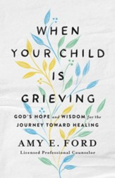 When Your Child Is Grieving: God's Hope and Wisdom for the Journey Toward Healing - eBook