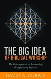 The Big Idea of Biblical Worship: The Development & Leadership of Expository Services - eBook
