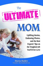 The Ultimate Mom: Uplifting Stories, Endearing Photos, and the Best Experts' Tips on the Toughest Job You'll Ever Love - eBook
