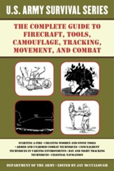 The Complete U.S. Army Survival Guide to Firecraft, Tools, Camouflage, Tracking, Movement, and Combat - eBook