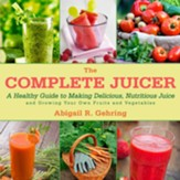 The Complete Juicer: A Healthy Guide to Making Delicious, Nutritious Juice and Growing Your Own Fruits and Vegetables - eBook