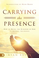 Carrying the Presence: How to Bring the Kingdom of God to Anyone, Anywhere - eBook