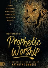 The Dynamics of Prophetic Worship: Sounds that Change Atmospheres, Release Glory, and Usher in Miracles - eBook