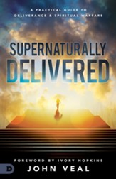 Supernaturally Delivered: A Practical Guide to Deliverance and Spiritual Warfare - eBook