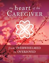 The Heart of the Caregiver: From Overwhelmed to Overjoyed - eBook