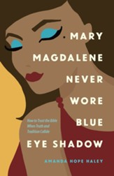 Mary Magdalene Never Wore Blue Eye Shadow: How to Trust the Bible When Truth and Tradition Collide - eBook