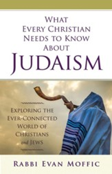 What Every Christian Needs to Know About Judaism: Exploring the Ever-Connected World of Christians & Jews - eBook