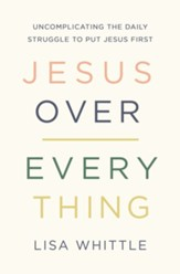 Jesus Over Everything: Uncomplicating the Daily Struggle to Put Jesus First - eBook