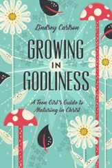 Growing in Godliness: A Teen Girl's Guide to Maturing in Christ - eBook