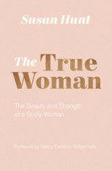 The True Woman (Updated Edition): The Beauty and Strength of a Godly Woman - eBook