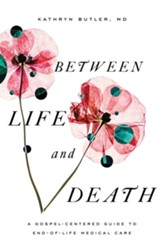Between Life and Death: A Gospel-Centered Guide to End-of-Life Medical Care - eBook