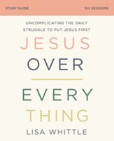 Jesus Over Everything Study Guide: Uncomplicating the Daily Struggle to Put Jesus First - eBook