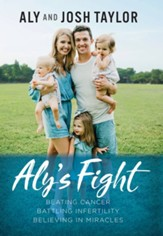 Aly's Fight: Beating Cancer, Battling Infertility, and Believing in Miracles - eBook