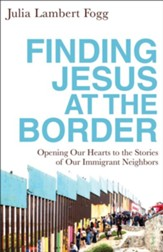 Finding Jesus at the Border: Opening Our Hearts to the Stories of Our Immigrant Neighbors - eBook