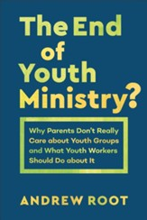 The End of Youth Ministry? (Theology for the Life of the World): Why Parents Don't Really Care about Youth Groups and What Youth Workers Should Do about It - eBook