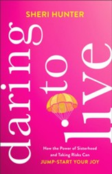 Daring to Live: How the Power of Sisterhood and Taking Risks Can Jump-Start Your Joy - eBook