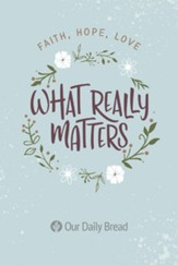 What Really Matters: Faith, Hope, Love: 365 Daily Devotions from Our Daily Bread - eBook