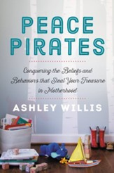 Peace Pirates: Conquering the Beliefs and Behaviors that Steal Your Treasure in Motherhood - eBook