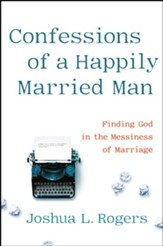 Confessions of a Happily Married Man: Finding God in the Messiness of Marriage - eBook
