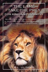 The Lame Take the Prey for King and Country: Moving from the Crippling Experiences of Our Lives In a Torn Nation Under God- Into the Call of Greatness - eBook