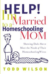 Help! I'm Married to a Homeschooling Mom: Showing Dads How to Meet the Needs of Their Homeschooling Wives - eBook