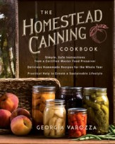 The Homestead Canning Cookbook: Simple, Safe Instructions from a Certified Master Food Preserver Over 150 Delicious, Homemade Recipes Practical Help to Create a Sustainable Lifestyle - eBook