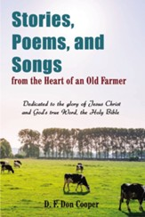 Stories, Poems, and Songs from the Heart of an Old Farmer: Dedicated to the glory of Jesus Christ and GodAEs true Word, the Holy Bible - eBook