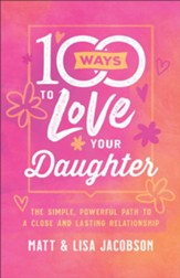 100 Ways to Love Your Daughter: The Simple, Powerful Path to a Close and Lasting Relationship - eBook
