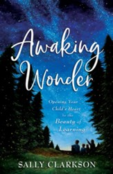 Awaking Wonder: Opening Your Child's Heart to the Beauty of Learning - eBook