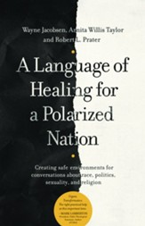 A Language of Healing for a Polarized Nation: Creating safe environments for conversations about race, politics, sexuality, and religion - eBook