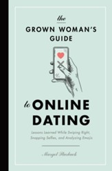 The Grown Woman's Guide to Online Dating: Lessons Learned While Swiping Right, Snapping Selfies, and Analyzing Emojis - eBook