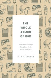 The Whole Armor of God: How Christ's Victory Strengthens Us for Spiritual Warfare - eBook