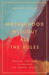 Motherhood Without All the Rules: Trading Stressful Standards for Gospel Truths - eBook
