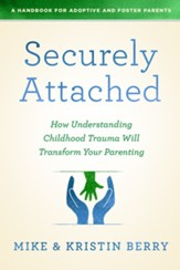 Securely Attached: How Understanding Childhood Trauma Will Transform Your Parenting- A Handbook for Adoptive and Foster Parents - eBook