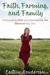 Faith, Farming, and Family: Cultivating Hope and Harvesting Joy Wherever You Are - eBook