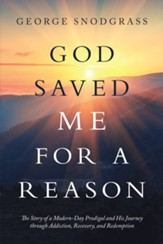 God Saved Me for a Reason: The Story of a Modern-Day Prodigal and His Journey Through Addiction, Recovery, and Redemption - eBook