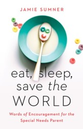 Eat, Sleep, Save the World: Words of Encouragement for the Special Needs Parent - eBook