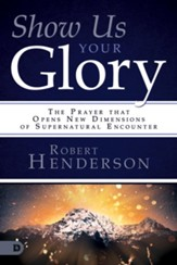 Show Us Your Glory: The Prayer that Opens New Dimensions of Supernatural Encounter - eBook