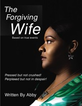 The Forgiving Wife: Pressed but not crushed! Perplexed but not in despair!Based on true events - eBook