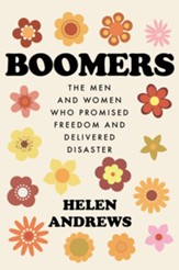 Boomers: The Men and Women Who  Promised Freedom and Delivered Disaster - eBook