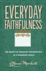 Everyday Faithfulness: The Beauty of Ordinary Perseverance in a Demanding World - eBook