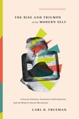 The Rise and Triumph of the Modern Self: Cultural Amnesia, Expressive Individualism, and the Road to Sexual Revolution - eBook